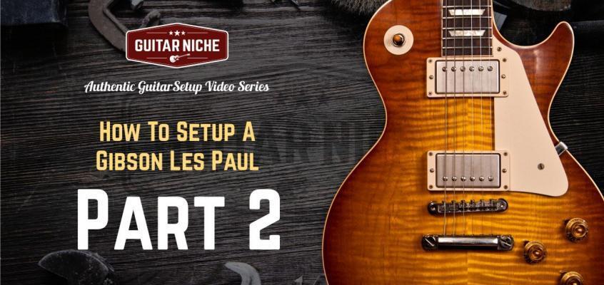 Guitar Niche - How To Setup A Gibson Les Paul Part 2