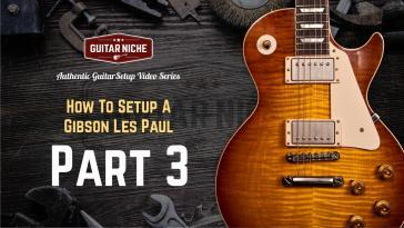 Guitar Niche - How To Setup A Gibson Les Paul Part 3