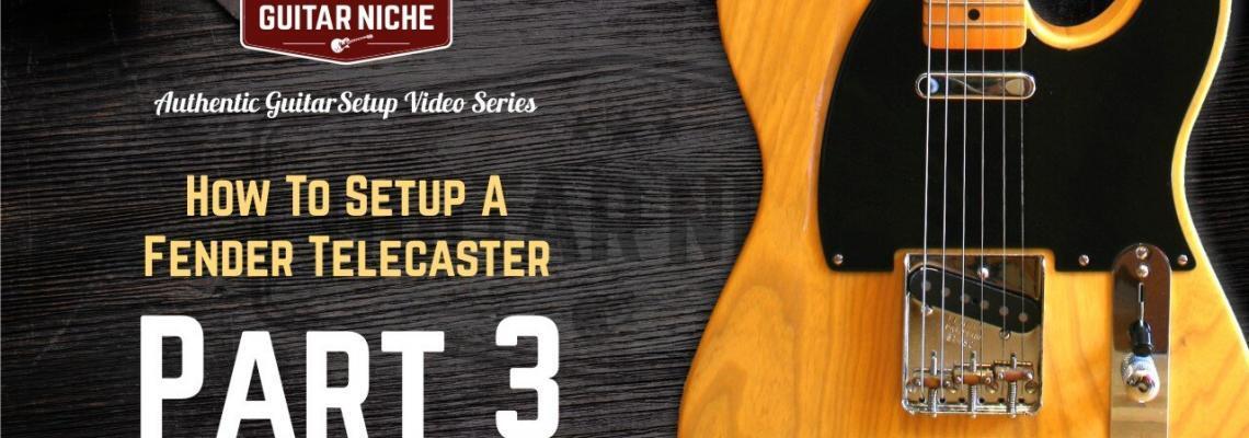 Guitar Niche - How To Setup A Fender Telecaster Part 3
