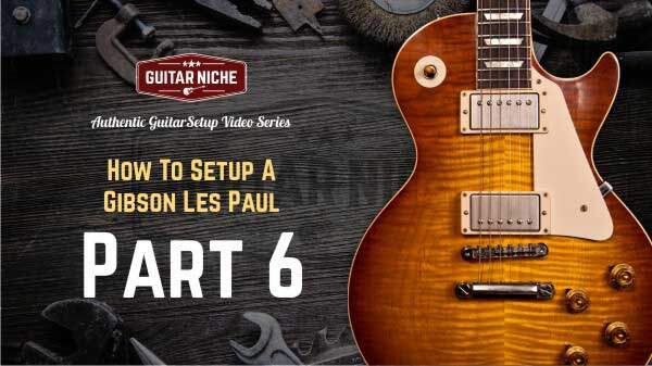 How To Setup A Gibson Les Paul – Part 6