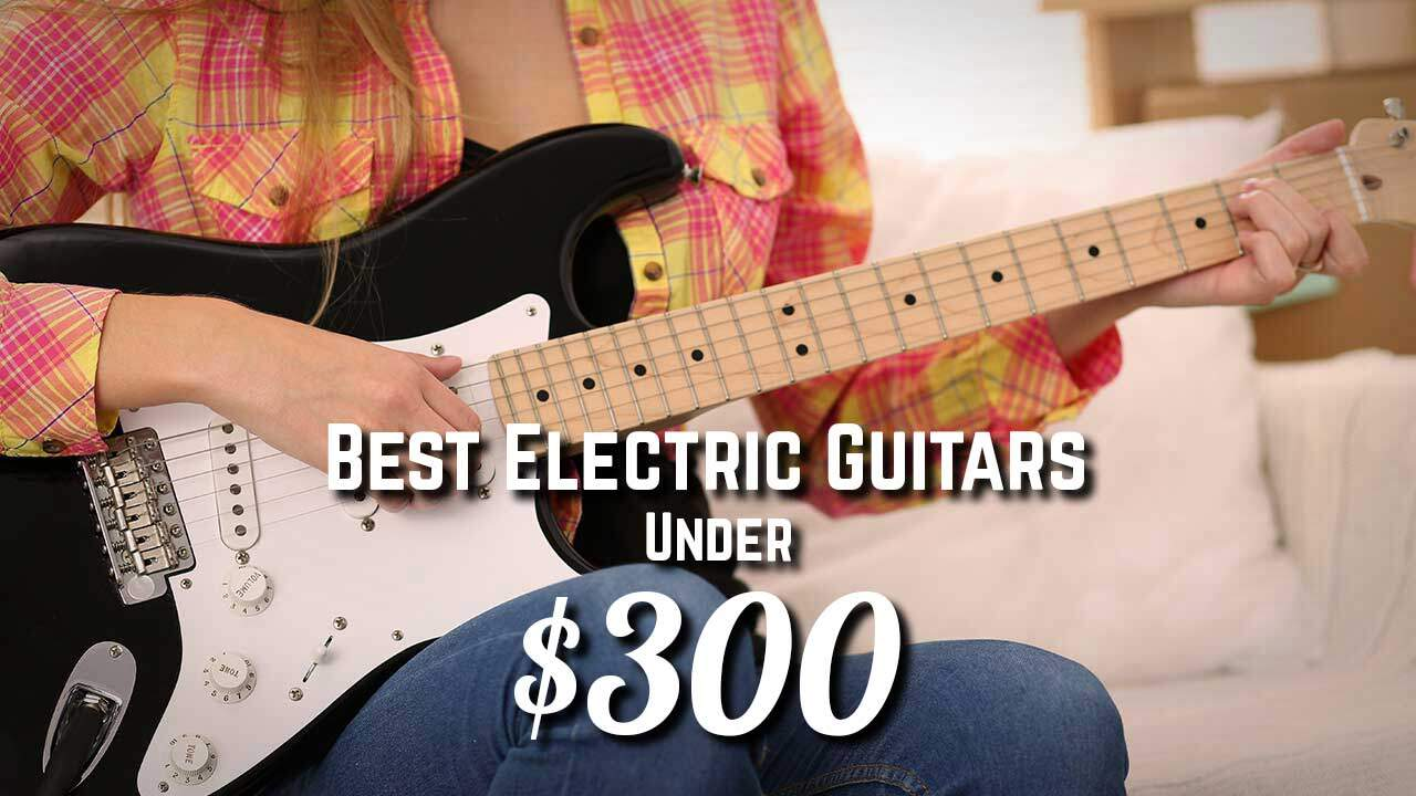Best Electric Guitar Under $300