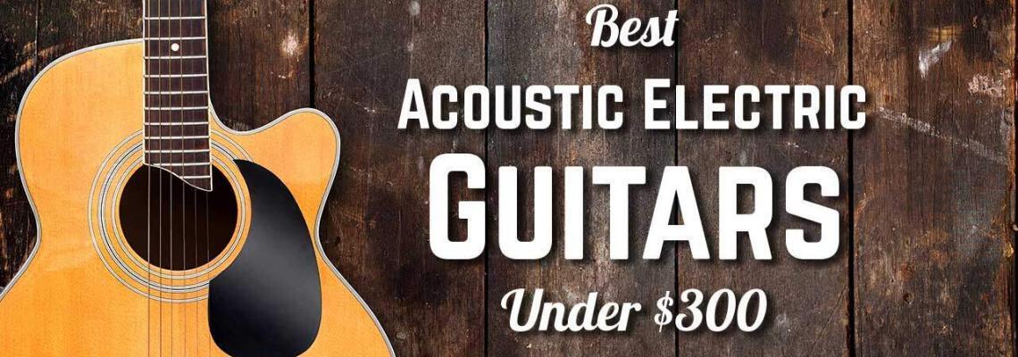 Best Acoustic Electric Guitar Under $300