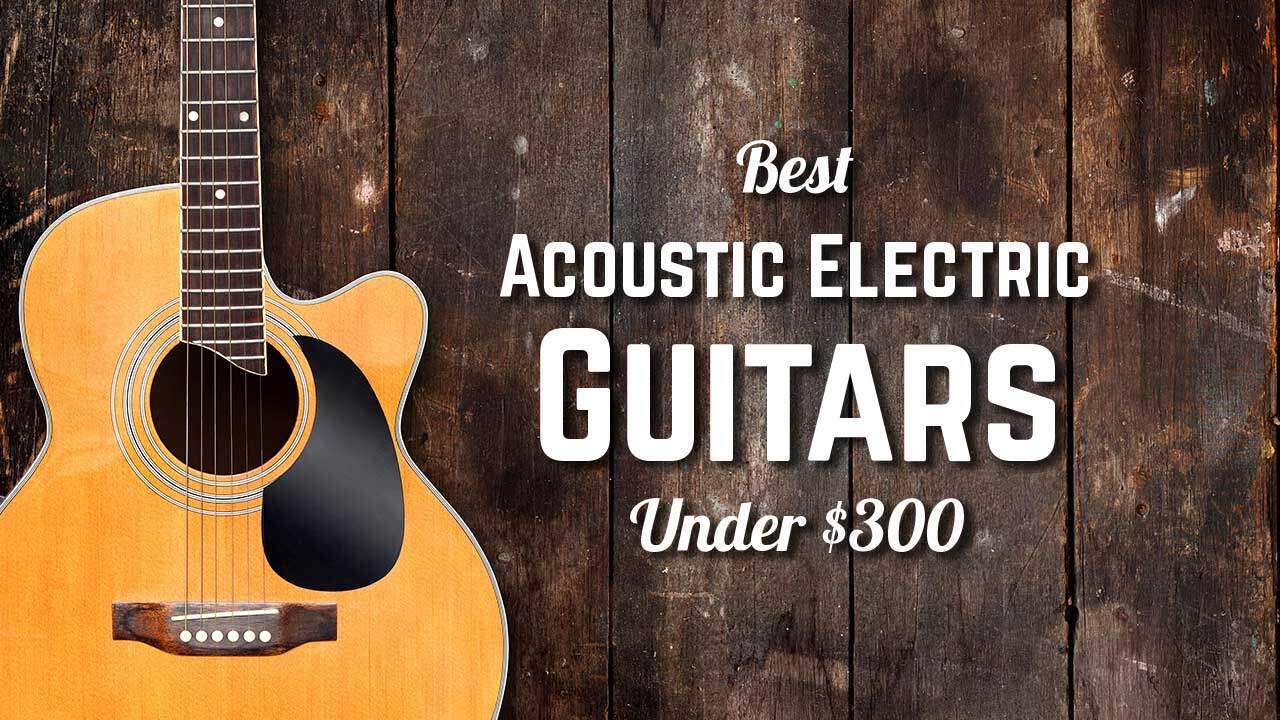Best Acoustic Electric Guitar Under $300
