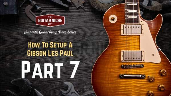 How To Setup A Gibson Les Paul Part 7 - Guitar Niche