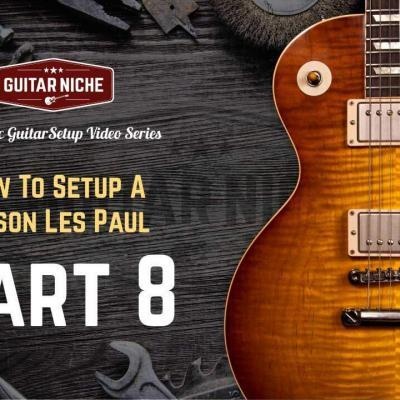 How To Setup A Gibson Les Paul Part 8