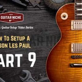 How To Setup A Gibson Les Paul Part 9 - Guitar Niche