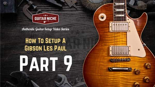 How To Setup A Gibson Les Paul – Part 9