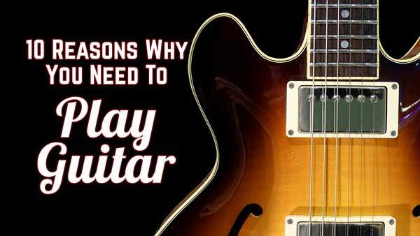 10 Reasons Why You Need To Play Guitar